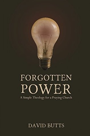 Forgotten Power: A Simple Theology for a Praying Church David Butts