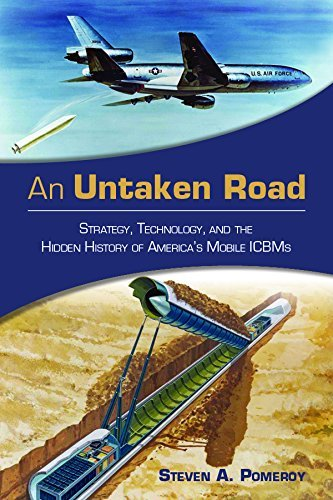 An Untaken Road: Strategy, Technology, and the Hidden History of Americas Mobile ICBMs  by  Steven A. Pomeroy