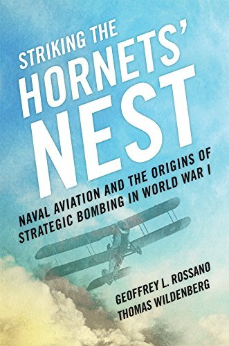 Striking the Hornets Nest: Naval Aviation and the Origins of Strategic Bombing in World War I Geoffrey L. Rossano