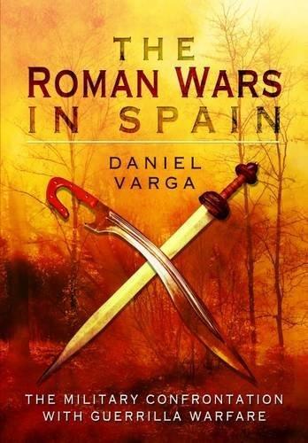 The Roman Wars In Spain: The Military Confrontation With Guerrilla Warfare Daniel Varga