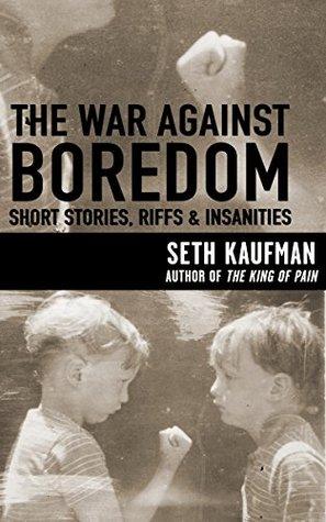 The War Against Boredom: Short Stories, Riffs & Insanities Seth Kaufman