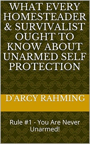 What Every Homesteader & Survivalist Ought to Know About Unarmed Self Protection: Rule #1 - You Are Never Unarmed! DArcy Rahming