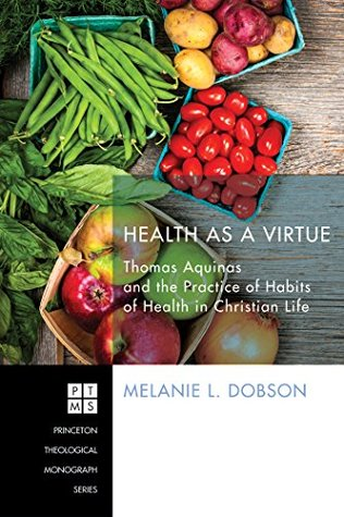 Health as a Virtue: Thomas Aquinas and the Practice of Habits of Health (Princeton Theological Monograph Series Book 209)  by  Melanie L Dobson