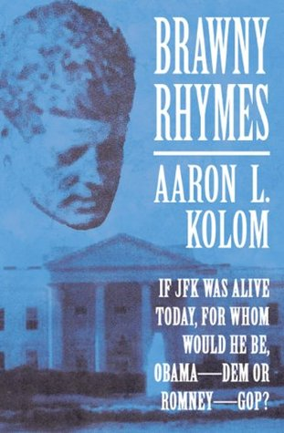 Brawny Rhymes: If JFK Was Alive Today, For Whom Would He Be, ObamaDEM or RomneyGOP?  by  Aaron L. Kolom