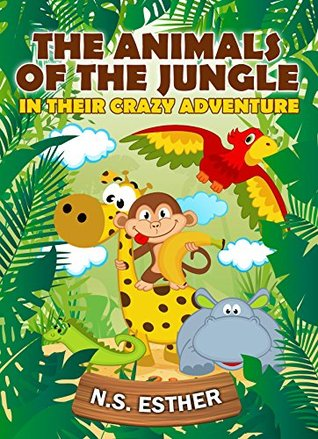 The Animals of the Jungle: In their Crazy Adventure (Bedtime stories book series for children 9) N.S. Esther