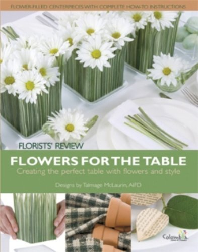 Flowers for the Table: Creating the Perfect Table With Flowers and Style Amy Bauer