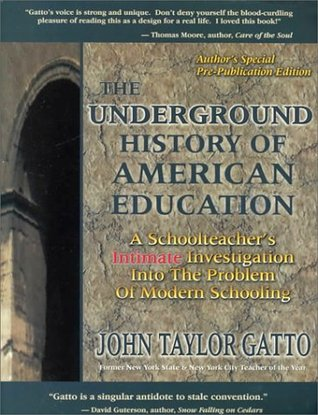 The Underground History of American Education: A School Teachers Intimate Investigation Into the Problem of Modern Schooling John Taylor Gatto