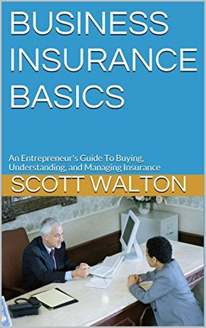 BUSINESS INSURANCE BASICS: An Entrepreneurs Guide To Buying, Understanding, and Managing Insurance  by  Scott Walton