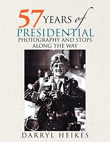 57 YEARS OF PRESIDENTIAL PHOTOGRAPHY AND STOPS ALONG THE WAY DARRYL HEIKES