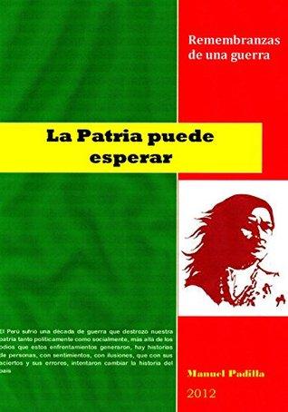 LA PATRIA PUEDE ESPERAR: Remembranzas de una guerra  by  Manuel Padilla