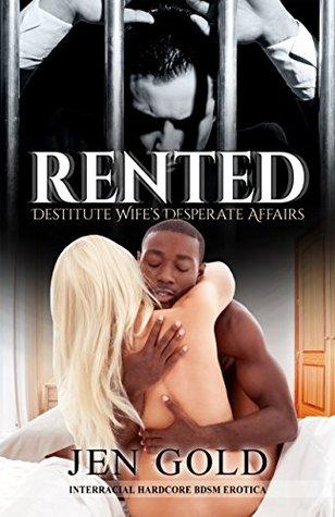 Rented: Destitute Wifes Desperate Affairs: Interracial HARDCORE BDSM Erotica  by  Jen Gold