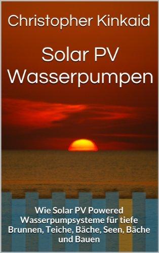 Solar PV Wasserpumpen: Wie Solar PV Powered Wasserpumpsysteme für tiefe Brunnen, Teiche, Bäche, Seen, Bäche und Bauen  by  Christopher Kinkaid