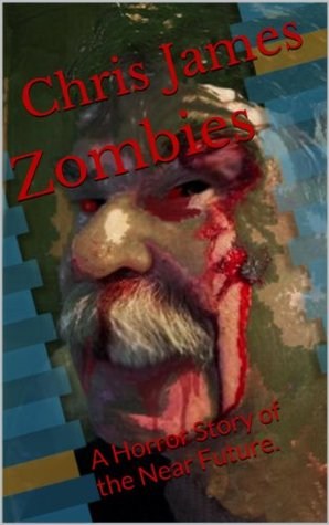 Zombies: A Horror Story of the Near Future.  by  Chris James