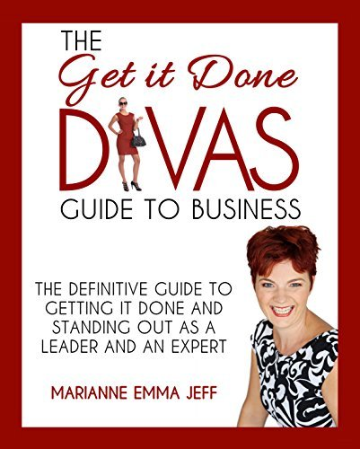 The Get it Done Divas Guide to Business: The Definitive Guide to Getting it Done and Standing Out as a Leader and an Expert  by  Marianne Emma Jeff