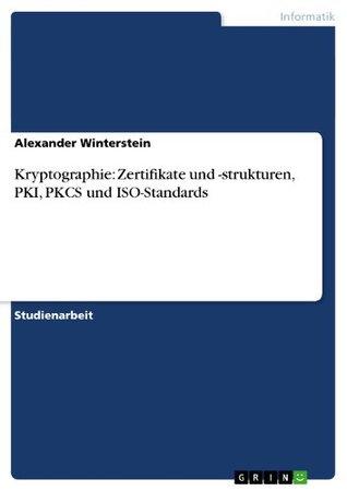 Kryptographie: Zertifikate und -strukturen, PKI, PKCS und ISO-Standards Alexander Winterstein