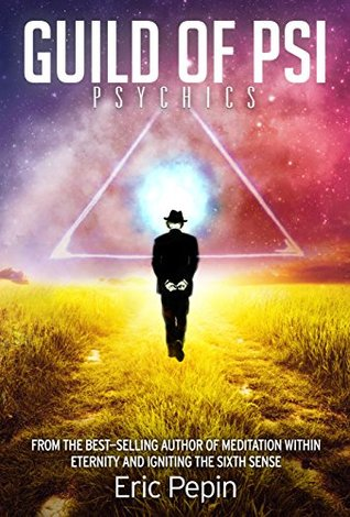 Guild of PSI: Psychic Abilities - the Link Between Paranormal and Spiritual Realities Eric Pepin