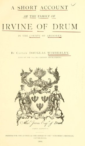 Short Account of the Family of Irvine of Drum in the County of Aberdeen Douglas Wimberley