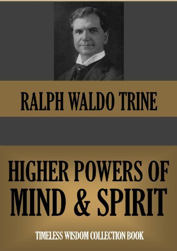 THE HIGHER POWERS OF MIND AND SPIRIT (annotated) (Timeless Wisdom Collection Book 252) Ralph Waldo Trine