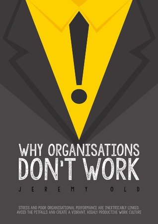 Why organisations dont work: Stress and organisational performance are inextricably linked. Avoid the pitfalls and create a vibrant, highly productive work culture.  by  Jeremy Old