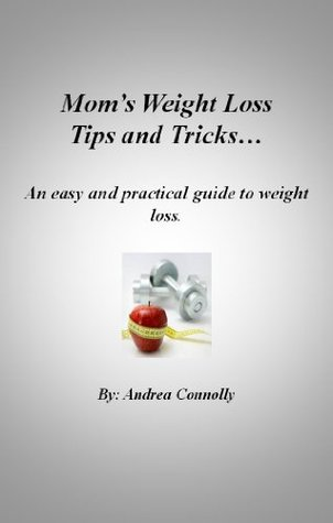 Moms Weight Loss Tips and Tricks - an easy and practical guide to weight loss. Andrea Connolly