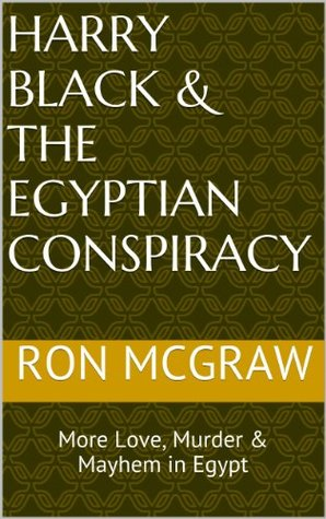 Harry Black & The Egyptian Conspiracy: More Love, Murder & Mayhem in Egypt (Harry Black, Esquire Book 2)  by  Ron Mcgraw