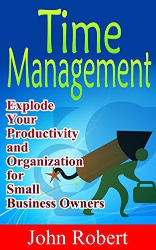 Time Management: Explode Your Productivity and Organization for Small Business Owners!  by  John Robert