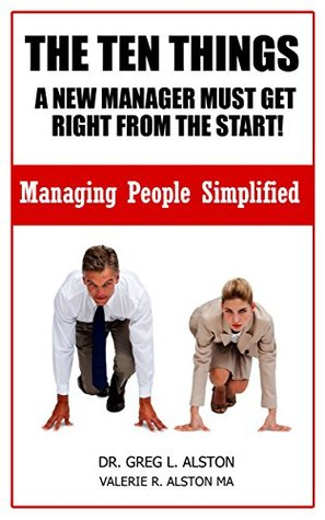 The Ten Things A New Manager Must Get Right From The Start!: Managing People Simplified (Business Skills Handbook Series- Managing people 2)  by  Dr. Greg L. Alston