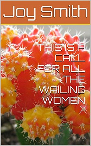 THIS IS A CALL FOR ALL THE WAILING WOMEN  by  Joy Smith