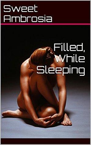 Filled, While Sleeping Sweet Ambrosia