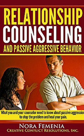 Relationship Counseling And Passive Aggressive Behavior: Is your counselor an expert in passive aggression? (The Complete Guide to Passive Aggression Book 7)  by  Nora Femenia