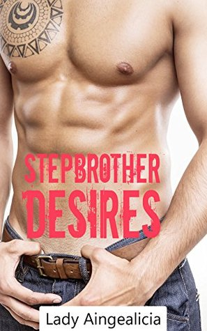 Stepbrother Desires: A Step Brother Romance Short Story Tale of Forbidden Naughty Dearest Demanding Bad Taboo Love Stories  by  Lady Aingealicia