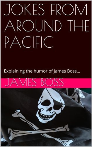 JOKES FROM AROUND THE PACIFIC: Explaining the humor of James Boss...  by  James Boss