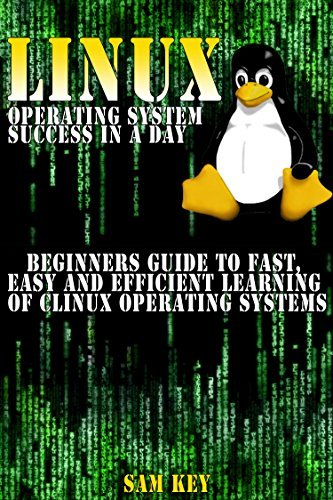 LINUX Operating System success in a day:Beginners guide to fast, easy and efficient learning of LINUX Operating Systems  by  Sam Key