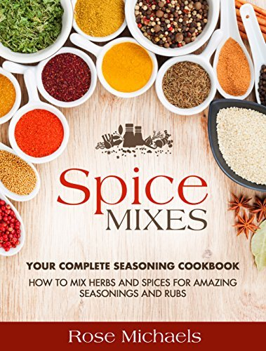 Spice Mixes: Your Complete Seasoning Cookbook: How to Mix Herbs And Spices For Amazing Seasonings and Rubs Rose Michaels