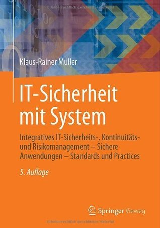 IT-Sicherheit mit System: Integratives IT-Sicherheits-, Kontinuitäts- und Risikomanagement - Sichere Anwendungen - Standards und Practices Klaus-Rainer Müller