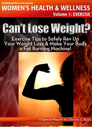 Cant Lose Weight?: Exercise Tips to Safely Rev Up Your Weight Loss & Make Your Body a Fat Burning Machine (ChristieRyanFitness.com Presents Womens Health and Wellness Book 1)  by  Christie Ryan