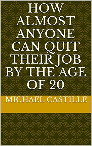 How Almost Anyone can Quit Their Job the Age of 20 by Michael Castille