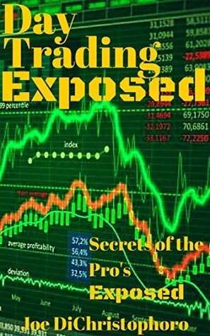 Day Trading Exposed: Secrets of the Pros Exposed (Day Trading,Swing Trading,Forex Trading,Investing for beginners Book 1) Joe DiChristophoro