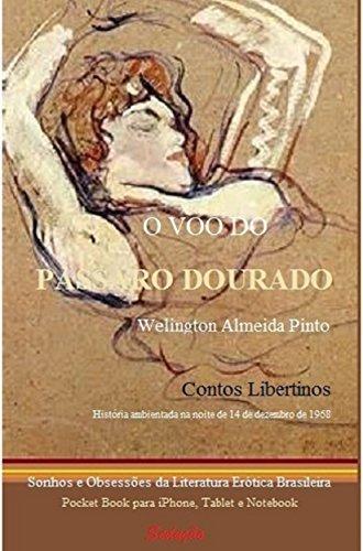 O VOO DO PÁSSARO DOURADO: Sonhos e Obsessões da Literatura Erótica Brasileira (Contos Libertinos Livro 1) Welington Almeida Pinto