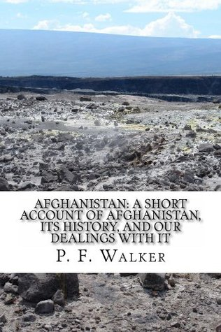 Afghanistan: A Short Account of Afghanistan, Its History, and our Dealings with It  by  P. F. Walker