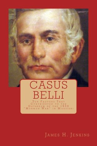 Casus Belli: Ten Factors That Contributed to the Outbreak of the 1838 Mormon War in Missouri  by  James Jenkins