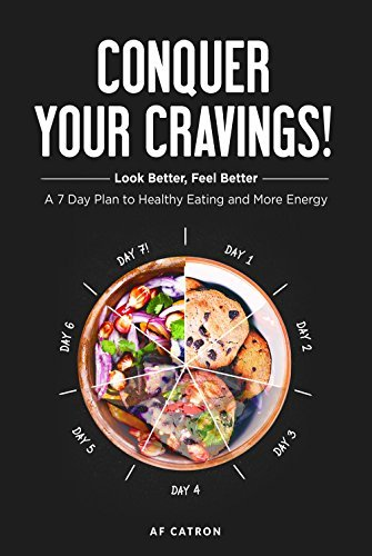 Conquer Your Cravings!: Look Better, Feel Better A 7 Day Plan to Healthy Eating and More Energy A.F. Catron