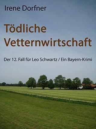 Tödliche Vetternwirtschaft: Der 12. Fall für Leo Schwartz / Ein Bayern-Krimi  by  Irene Dorfner