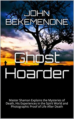 Ghost Hoarder: Master Shaman Explains the Mysteries of Death, His Experiences in the Spirit World and Photographic Proof of Life After Death John Bekemenone