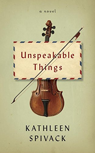 Unspeakable Things: A novel  by  Kathleen Spivack
