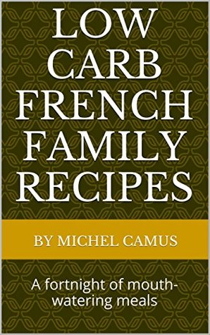 Low carb French family recipes: A fortnight of mouth-watering meals By Michel Camus