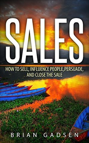 Sales: How To Sell, Influence People, Persuade, and Close The Sale (Job Interview,Negotiating,Sales,Resumes,Persuasion,Business Plan Writing Book 4) Brian Gadsen