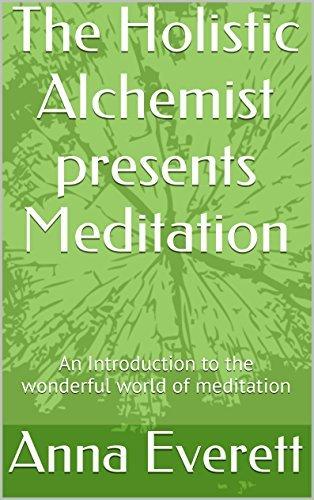 The Holistic Alchemist presents Meditation: An Introduction to the wonderful world of meditation Anna Everett