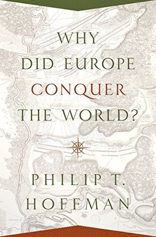 Why Did Europe Conquer the World? (The Princeton Economic History of the Western World)  by  Philip T. Hoffman