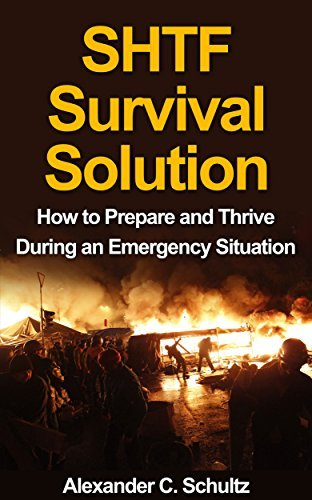 SHTF Survival Solution - How to Prepare and Thrive During an Emergency Situation Alexander C. Schultz